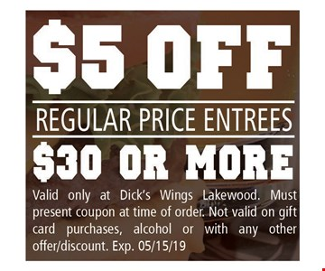 $5 off Regular price entrees $30 or more. Valid only at Dick's Wings Lakewood. Must present coupon at time of order. Not valid on gift card purchases, alcohol or with any other offer/discount. Exp. 05-15-19.