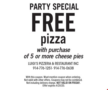 Party Special FREE pizza with purchase of 5 or more cheese pies. With this coupon. Must mention coupon when ordering. Not valid with other offers. Coupons may not be combined. Not including delivery charge. Not valid on Friday. Offer expires 4/20/20.
