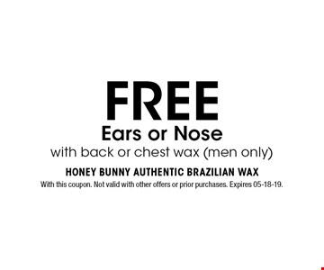 FREE Ears or Nose with back or chest wax (men only). With this coupon. Not valid with other offers or prior purchases. Expires 05-18-19.