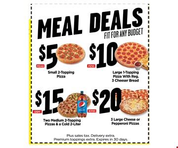 $5 Small 2-Topping Pizza$10 Large 1-ToppingPizza With Reg. 3 Cheeser Bread$15 Two Medium 2-Topping Pizzas& a cold 2-Liter$20 3 Large Cheese orPepperoni Pizzas Meal DealsFit for any budget. Plus sales tax. Delivery extra. Premium toppings extra.Expires in 30 days.