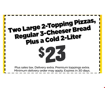 $23 Two Large 2 topping pizza's regular 3 cheese bread plus a cold 2 liter. Plus sales tax. Delivery extra. Premium toppings extra.Minimum delivery order may apply. Expires in 30 days.