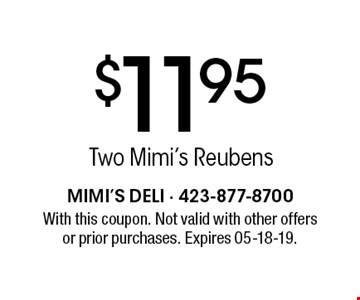 $11.95 Two Mimi's Reubens. With this coupon. Not valid with other offers or prior purchases. Expires 05-18-19.