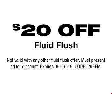 $20 OFF Fluid Flush. Not valid with any other fluid flush offer. Must present ad for discount. Expires 06-06-19. CODE: 20FFMI