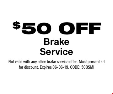 $50 OFF BrakeService. Not valid with any other brake service offer. Must present adfor discount. Expires 06-06-19. CODE: 50BSMI