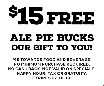 $15FREE ale pie bucksour gift to you!.$15 towards food and beverage. No minimum purchase required. no cash back. NOT valid on specials, happy hour, tax or gratuity. Expires 07-01-19.