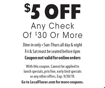 $5 off Any Check Of $30 Or More. Dine in only. Sun-Thurs all day & night, Fri & Sat must be seated before 6pm. Coupon not valid for online orders. With this coupon. Cannot be applied to lunch specials, prix fixe, early bird specials or any other offers. Exp. 9/30/19. Go to LocalFlavor.com for more coupons.