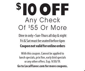 $10 off Any Check Of $55 Or More. Dine in only. Sun-Thurs all day & night, Fri & Sat must be seated before 6pm Coupon not valid for online orders. With this coupon. Cannot be applied to lunch specials, prix fixe, early bird specials or any other offers. Exp. 9/30/19. Go to LocalFlavor.com for more coupons.