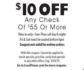 $10 off Any Check Of $55 Or More. Dine in only. Sun-Thurs all day & night, Fri & Sat must be seated before 6pm. Coupon not valid for online orders. With this coupon. Cannot be applied to lunch specials, prix fixe, early bird specials or any other offers. Exp. 9/30/19. Go to LocalFlavor.com for more coupons.