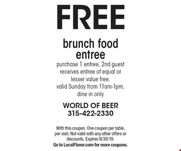 Free brunch food entree. purchase 1 entree, 2nd guest receives entree of equal or lesser value free. Valid Sunday from 11am-1pm, dine in only. With this coupon. One coupon per table, per visit. Not valid with any other offers or discounts. Expires 9/30/19. Go to LocalFlavor.com for more coupons.
