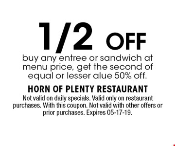1/2 OFFbuy any entree or sandwich at menu price, get the second of equal or lesser alue 50% off.. Not valid on daily specials. Valid only on restaurant purchases. With this coupon. Not valid with other offers or prior purchases. Expires 05-17-19.