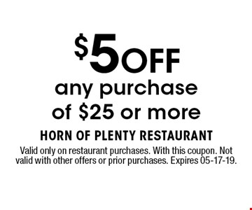 $5 OFF any purchase of $25 or more. Valid only on restaurant purchases. With this coupon. Not valid with other offers or prior purchases. Expires 05-17-19.
