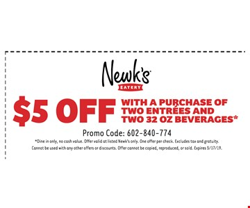 $5 Off with the purchase of two entrees and two 32 OZ beverages. Promo Code: 602-840-774* Dine in only, no cash value. Offer valid at listed Newk's only. One offer per check. Excludes tax and gratuity.Cannot be used with any other offers or discounts. Offer cannot be copied, reproduced, or sold. Expires 5/17 /19.