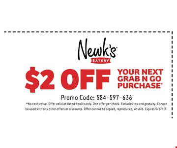$2 Off Your next Grab N Go purchase. Promo Code: 584-597-636*No cash value. Offer valid at listed Newk's only. One offer per check. Excludes tax and gratuity. Cannot be used with any other offers or discounts. Offer cannot be copied, reproduced, or sold. Expires 5/17 /19.
