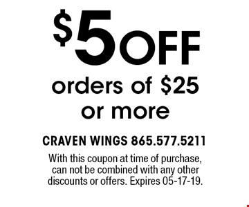 $5 OFF orders of $25or more. With this coupon at time of purchase,can not be combined with any otherdiscounts or offers. Expires 05-17-19.