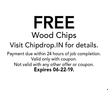FREE Wood ChipsVisit Chipdrop.IN for details.. Payment due within 24 hours of job completion.Valid only with coupon. Not valid with any other offer or coupon.Expires 06-22-19.