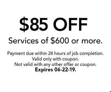 $85 OFF Services of $600 or more.. Payment due within 24 hours of job completion.Valid only with coupon. Not valid with any other offer or coupon.Expires 06-22-19.