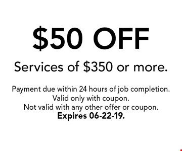 $50 OFF Services of $350 or more.. Payment due within 24 hours of job completion.Valid only with coupon. Not valid with any other offer or coupon.Expires 06-22-19.
