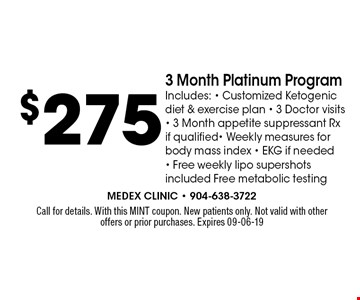 $275 3 Month Platinum ProgramIncludes: - Customized Ketogenic diet & exercise plan - 3 Doctor visits - 3 Month appetite suppressant Rx if qualified- Weekly measures for body mass index - EKG if needed - Free weekly lipo supershots included Free metabolic testing. Call for details. With this MINT coupon. New patients only. Not valid with other offers or prior purchases. Expires 09-06-19
