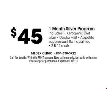 $45 1 Month Silver ProgramIncludes: - Ketogenic diet plan - Doctor visit - Appetite suppressant Rx if qualified - 2 B-12 shots. Call for details. With this MINT coupon. New patients only. Not valid with other offers or prior purchases. Expires 09-06-19