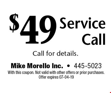 $49 ServiceCallCall for details.. Mike Morello Inc.-445-5023 With this coupon. Not valid with other offers or prior purchases. Offer expires 07-04-19
