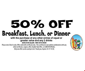 50% OFF Breakfast, Lunch, or Dinner. 5545 A1A South - 904-814-8430Please note: Dine In only. Offer valid with certificate only.This certificate is not valid in combination with any other certificate, coupon, offer, Double Take Offer,or LOBSTER SPECIAL. Only one offer can be used per visit. Thank you. Expires 10-17-19. DG