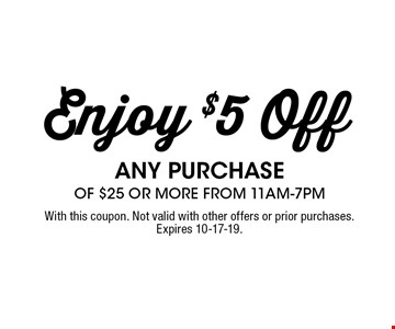 $5 off any purchase of $25 or more from 11am-7pm. With this coupon. Not valid with other offers or prior purchases. Exp. 05-04-19.