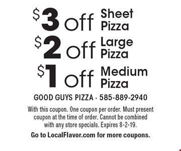 $3 off Sheet Pizza, $2 off Large Pizza, $1 off Medium Pizza . With this coupon. One coupon per order. Must present coupon at the time of order. Cannot be combined with any store specials. Expires 8-2-19. Go to LocalFlavor.com for more coupons.
