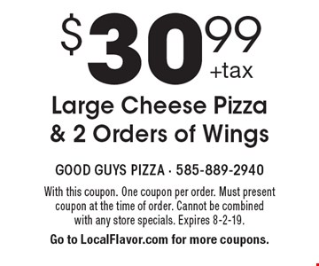 $30.99 Large Cheese Pizza & 2 Orders of Wings. With this coupon. One coupon per order. Must present coupon at the time of order. Cannot be combined with any store specials. Expires 8-2-19. Go to LocalFlavor.com for more coupons.
