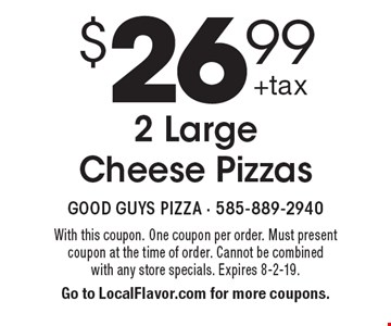 $26.99 2 Large Cheese Pizzas. With this coupon. One coupon per order. Must present coupon at the time of order. Cannot be combined with any store specials. Expires 8-2-19. Go to LocalFlavor.com for more coupons.