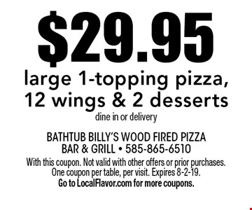 $29.95 large 1-topping pizza, 12 wings & 2 desserts dine in or delivery. With this coupon. Not valid with other offers or prior purchases. One coupon per table, per visit. Expires 8-2-19. Go to LocalFlavor.com for more coupons.