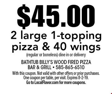 $45.00 2 large 1-topping pizza & 40 wings (regular or boneless) dine in or delivery. With this coupon. Not valid with other offers or prior purchases. One coupon per table, per visit. Expires 8-2-19. Go to LocalFlavor.com for more coupons.