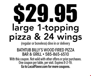 $29.95 large 1-topping pizza & 24 wings (regular or boneless) dine in or delivery. With this coupon. Not valid with other offers or prior purchases. One coupon per table, per visit. Expires 8-2-19. Go to LocalFlavor.com for more coupons.