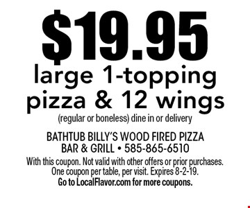 $19.95 large 1-topping pizza & 12 wings (regular or boneless) dine in or delivery. With this coupon. Not valid with other offers or prior purchases. One coupon per table, per visit. Expires 8-2-19. Go to LocalFlavor.com for more coupons.