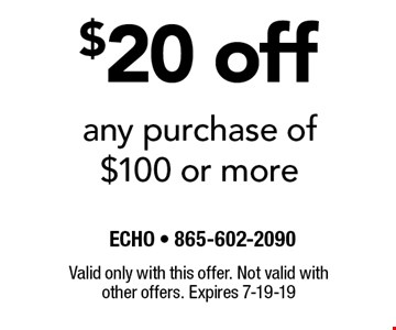 $20 off any purchase of $100 or more. Valid only with this offer. Not valid with other offers. Expires 7-19-19