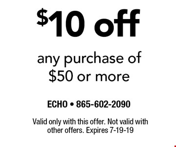 $10 off any purchase of $50 or more. Valid only with this offer. Not valid with other offers. Expires 7-19-19