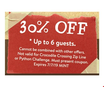 30% OFF * Up to 6 guests.. Cannot be combined with other offers. Not valid for Crocodile Crossing Zip Line or Python Challenge. Must present coupon. Expires 7/7/19 MINT