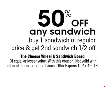 50%Off any sandwich buy 1 sandwich at regularprice & get 2nd sandwich 1/2 off. The Cheese Wheel & Sandwich Board Of equal or lesser value. With this coupon. Not valid with other offers or prior purchases. Offer Expires 10-17-19. TS