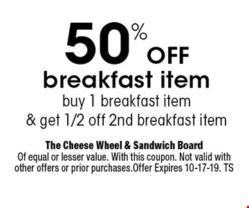 50%Off breakfast item buy 1 breakfast item& get 1/2 off 2nd breakfast item. The Cheese Wheel & Sandwich BoardOf equal or lesser value. With this coupon. Not valid with other offers or prior purchases.Offer Expires 10-17-19. TS