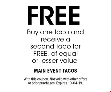 FREE Buy one taco and receive a second taco for FREE, of equal or lesser value.. With this coupon. Not valid with other offers or prior purchases. Expires 10-04-19.