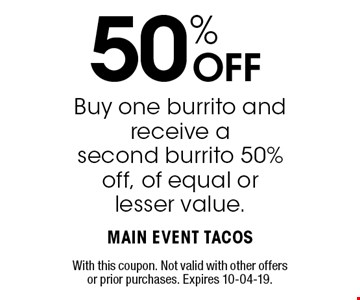 50% OFF Buy one burrito and receive asecond burrito 50% off, of equal or lesser value.. With this coupon. Not valid with other offers or prior purchases. Expires 10-04-19.