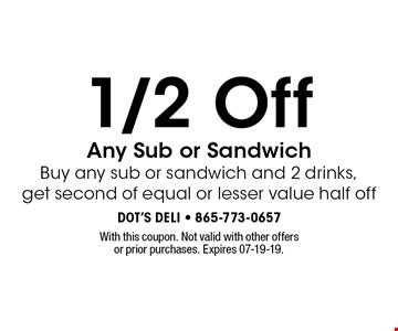 1/2 Off Any Sub or Sandwich Buy any sub or sandwich and 2 drinks,get second of equal or lesser value half off. With this coupon. Not valid with other offers or prior purchases. Expires 07-19-19.
