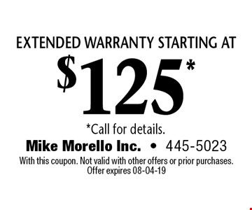 extended warranty starting at$125* *Call for details.. Mike Morello Inc.-445-5023 With this coupon. Not valid with other offers or prior purchases. Offer expires 08-04-19
