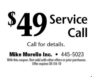 $49 ServiceCallCall for details.. Mike Morello Inc.-445-5023 With this coupon. Not valid with other offers or prior purchases. Offer expires 08-04-19