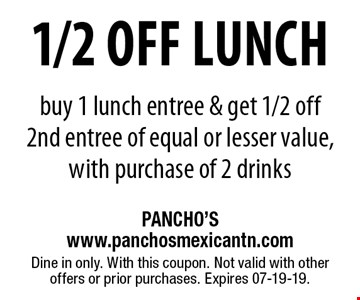 1/2 off Lunch buy 1 lunch entree & get 1/2 off2nd entree of equal or lesser value, with purchase of 2 drinks. Dine in only. With this coupon. Not valid with other offers or prior purchases. Expires 07-19-19.