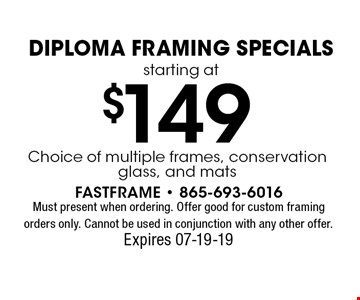 $149 Diploma Framing Specialsstarting at. Must present when ordering. Offer good for custom framing orders only. Cannot be used in conjunction with any other offer. Expires 07-19-19