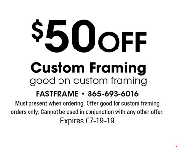 $50 OFF Custom Framinggood on custom framing. Must present when ordering. Offer good for custom framing orders only. Cannot be used in conjunction with any other offer. Expires 07-19-19