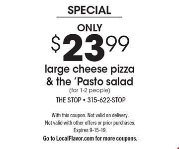 Only $23.99 large cheese pizza & the 'Pasto salad (for 1-2 people). With this coupon. Not valid on delivery. Not valid with other offers or prior purchases. Expires 9-15-19. Go to LocalFlavor.com for more coupons.