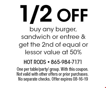 1/2 Off buy any burger, sandwich or entree ≥t the 2nd of equal or lessor value at 50%. One per table/party/ group. With this coupon. Not valid with other offers or prior purchases. No separate checks. Offer expires 08-16-19