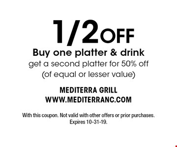 1/2 OFF Buy one platter & drink get a second platter for 50% off (of equal or lesser value) . With this coupon. Not valid with other offers or prior purchases. Expires 10-31-19.