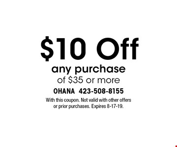 $10 Off any purchase of $35 or more. With this coupon. Not valid with other offers or prior purchases. Expires 8-17-19.